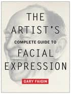 The Artist's Complete Guide to Facial Expression ebook by Gary Faigin