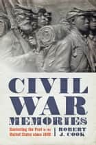 Civil War Memories - Contesting the Past in the United States since 1865 ebook by Robert J. Cook