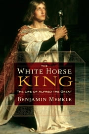 The White Horse King - The Life of Alfred the Great ebook by Benjamin Merkle