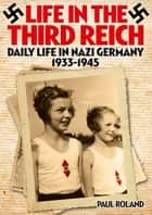 Life in the Third Reich - Daily Life in Nazi Germany, 1933-1945 ebook by Paul Roland