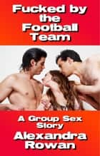 Fucked by the Football Team - A Group Sex Story ebook by Alexandra Rowan