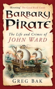 Barbary Pirate - The Life and Crimes of John Ward, the Most Infamous Privateer of His Time ebook by Greg Bak