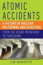 Atomic Accidents - A History of Nuclear Meltdowns and Disasters: From the Ozark Mountains to Fukushima ebook by Jim Mahaffey