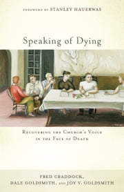 Speaking of Dying - Recovering the Church's Voice in the Face of Death ebook by Fred Craddock, Dale Goldsmith, Joy V. Goldsmith,...