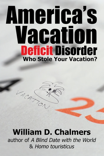 America's Vacation Deficit Disorder - Who Stole Your Vacation? ebook by William D. Chalmers