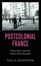 Postcolonial France - Race, Islam, and the Future of the Republic ebook by Paul Silverstein