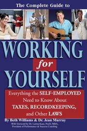 The Complete Guide to Working for Yourself - Everything the Self-Employed Need to Know About Taxes, Recordkeeping & Other Laws ebook by Beth Williams