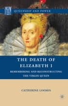 The Death of Elizabeth I - Remembering and Reconstructing the Virgin Queen ebook by C. Loomis