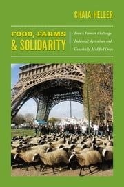 Food, Farms, and Solidarity - French Farmers Challenge Industrial Agriculture and Genetically Modified Crops ebook by Chaia Heller