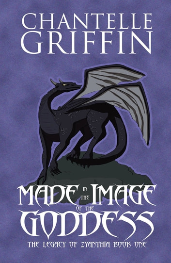 Made in the Image of the Goddess - The Legacy of Zyanthia - Book One ebook by Chantelle Griffin