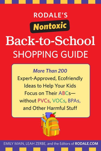 Rodale's Nontoxic Back-to-School Shopping Guide - More Than 200 Expert-Approved, Ecofriendly Ideas to Help Your Kids Focus on Their ABCs--without PVCs, VOCs, BPAs, and Other Harmful Stuff ebook by Emily Main,Leah Zerbe,The Editors of Rodale.com