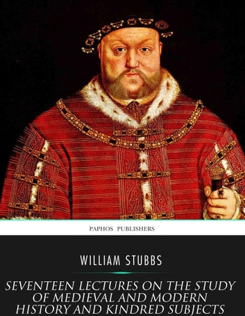 Seventeen Lectures on the Study of Medieval and Modern History and Kindred Subjects ebook by William Stubbs