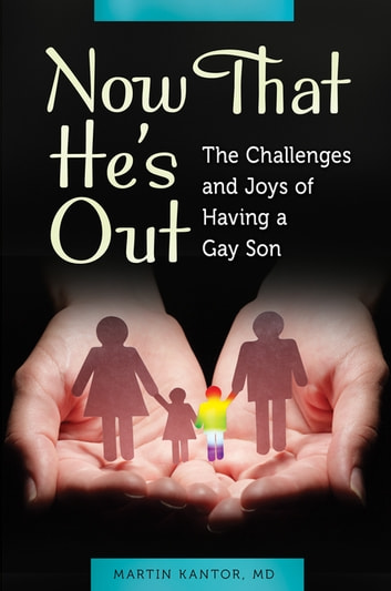 Now That He's Out: The Challenges and Joys of Having a Gay Son - The Challenges and Joys of Having a Gay Son ebook by Martin Kantor MD