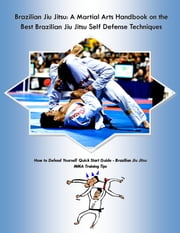 Brazilian Jiu Jitsu: A Martial Arts Handbook on the Best Brazilian Jiu Jitsu Self Defense Techniques - How to Defend Yourself Quick Start Guide - MMA Training Tips ebook by Steve Colburne