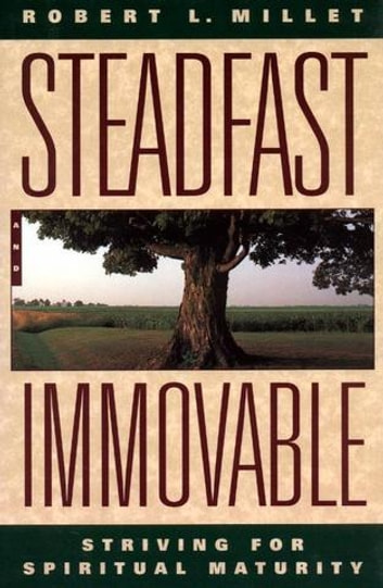 Steadfast and Immovable - Striving for Spiritual Maturity ebook by Robert L. Millet