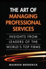 The Art of Managing Professional Services - Insights from Leaders of the World's Top Firms ebook by Maureen Broderick
