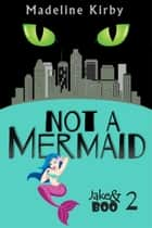 Not a Mermaid - Jake and Boo, #2 ebook by Madeline Kirby