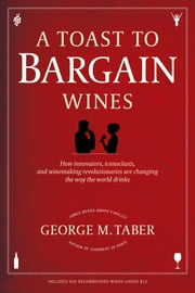A Toast to Bargain Wines - How Innovators, Iconoclasts, and Winemaking Revolutionaries Are Changing the Way the World Drinks ebook by George M. Taber