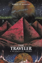 THE TRAVELER - A METAPHYSICAL JOURNEY ebook by Robert D. Andrews