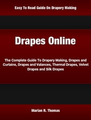 Drapes Online - The Complete Guide To Drapery Making, Drapes and Curtains, Drapes and Valances, Thermal Drapes, Velvet Drapes and Silk Drapes ebook by Marian Thomas