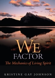 The We Factor - The Mechanics of Living Spirit ebook by Kristine Gay Johnson