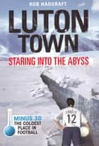 Luton Town: Staring into the Abyss 1958-2008 - Minus 30: The Coldest Place in Football ebook by Rob Hadgraft