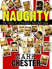 Naughty: The Story of a Football Hooligan Gang ebook by Mark Chester