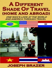 A Different Shade of Travel (Home and Abroad): One Man's Look at the World and America Through Travel ebook by Joseph Brazer