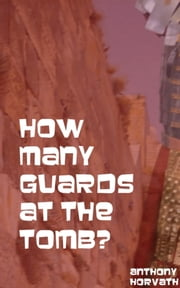 How Many Guards at the Tomb? ebook by Anthony Horvath