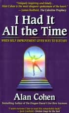 I Had it All the Time: When Self-Improvement Gives Way to Ecstasy ebook by Alan Cohen