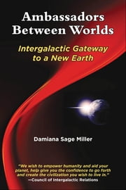 Ambassadors Between Worlds, Intergalactic Gateway to a New Earth ebook by Damiana Sage Miller