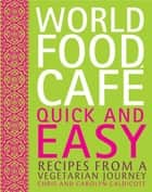 World Food Cafe: Quick and Easy - Recipes from a Vegetarian Journey ebook by Chris Caldicott, Carolyn Caldicott