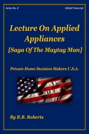 Lecture On Applied Appliances - Saga of the Maytag Man - Series No. 8 [PHDMUSA] ebook by RB Roberts