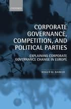 Corporate Governance, Competition, and Political Parties ebook by Roger M. Barker