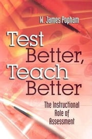 Test Better, Teach Better: The Instructional Role of Assessment ebook by Popham, W. James
