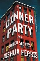 The Dinner Party - Stories ebook by Joshua Ferris