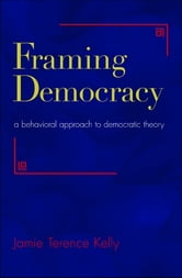 Framing Democracy - A Behavioral Approach to Democratic Theory ebook by Jamie Terence Kelly
