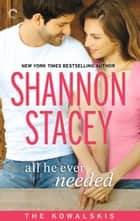 All He Ever Needed: Book Four of The Kowalskis ebook by Shannon Stacey