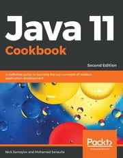 Java 11 Cookbook - A definitive guide to learning the key concepts of modern application development, 2nd Edition ebook by Nick Samoylov, Mohamed Sanaulla