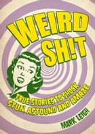 Weird Sh!t: True Stories to Shock, Stun, Astound and Amaze ebook by Mark Leigh
