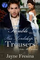 The Trouble with His Lordship's Trousers ebook by Jayne Fresina