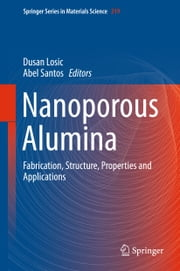 Nanoporous Alumina - Fabrication, Structure, Properties and Applications ebook by Dusan Losic,Abel Santos