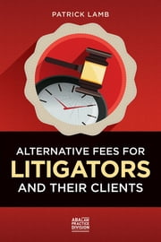 Alternative Fees for Litigators and Their Clients ebook by Patrick Lamb