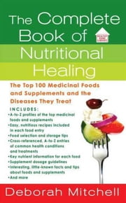 The Complete Book of Nutritional Healing - The Top 100 Medicinal Foods and Supplements and the Diseases They Treat ebook by Deborah Mitchell