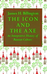Icon and Axe - An Interpretative History of Russian Culture ebook by James Billington