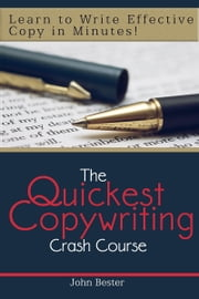 The Quickest Copywriting Crash Course : Learn to Write Effective Copy in Minutes! ebook by John Bester
