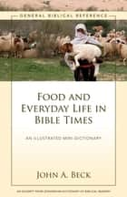 Food and Everyday Life in Bible Times - A Zondervan Digital Short ebooks by John A. Beck