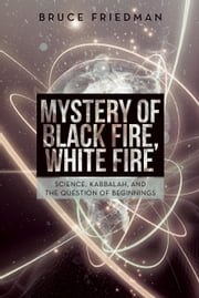 Mystery of Black Fire, White Fire: Science, Kabbalah, and the Question of Beginnings ebook by Friedman, Bruce