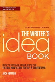 The Writer's Idea Book 10th Anniversary Edition: How to Develop Great Ideas for Fiction, Nonfiction, Poetry, and Screenplays ebook by Jack Heffron