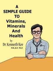A Simple Guide to Vitamins, Minerals and Health ebook by Kenneth Kee